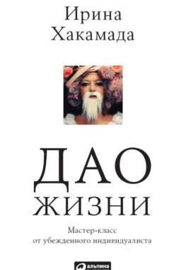 «Дао жизни: Мастер-класс от убежденного индивидуалиста» Ирина Хакамада