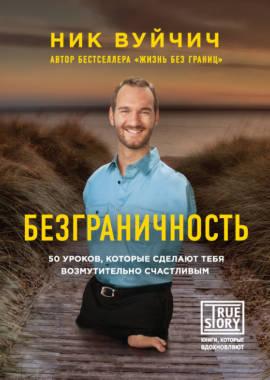 «Безграничность. 50 уроков, которые сделают тебя возмутительно счастливым» Ник Вуйчич