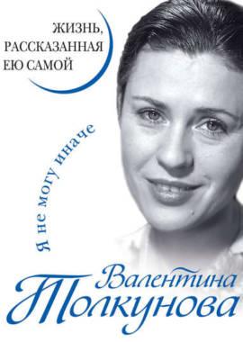 «Я не могу иначе. Жизнь, рассказанная ею самой» Валентина Толкунова