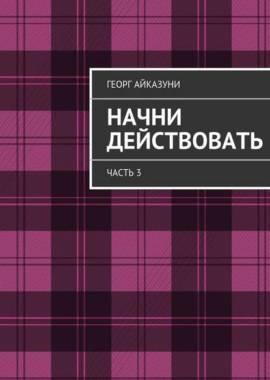 «Начни действовать» часть 3 Георг Гариевич Айказуни
