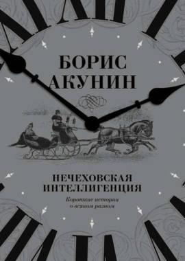«Нечеховская интеллигенция» Борис Акунин