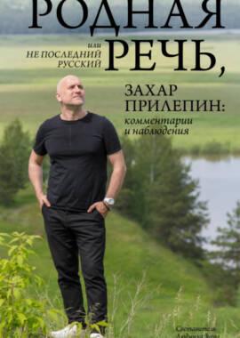 «Родная речь, или Не последний русский Захар Прилепин комментарии и наблюдения» Захар Прилепин